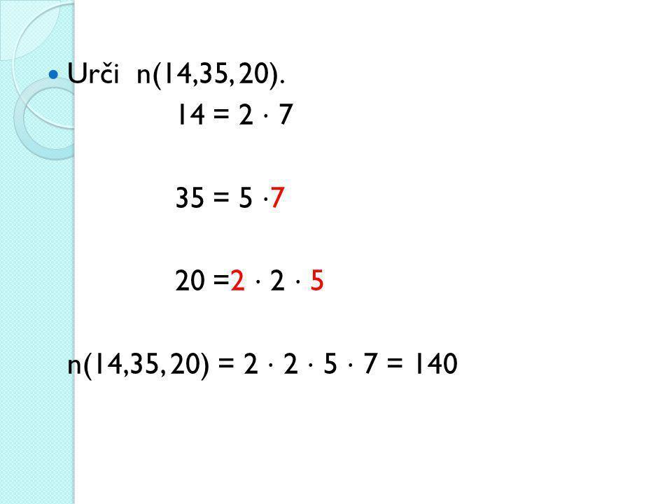 Urči n(14,35, 20). 14 = 2 ⋅ 7 35 = 5 ⋅ 7 20 =2 ⋅ 2 ⋅ 5 n(14,35, 20) = 2 ⋅ 2 ⋅ 5 ⋅ 7 = 140