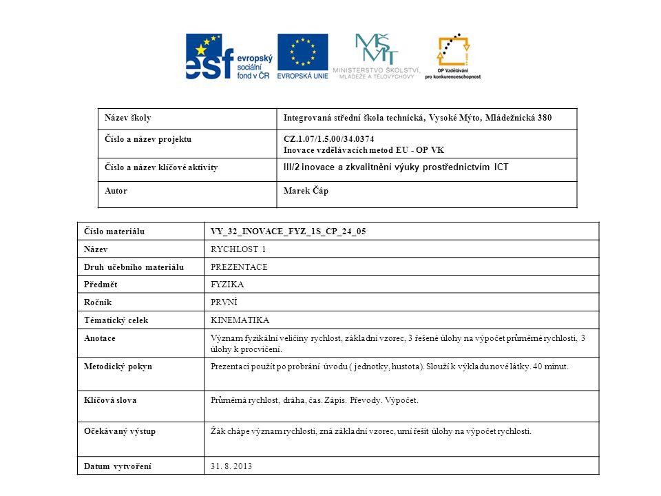 Název školyIntegrovaná střední škola technická, Vysoké Mýto, Mládežnická 380 Číslo a název projektuCZ.1.07/1.5.00/34.0374 Inovace vzdělávacích metod EU - OP VK Číslo a název klíčové aktivity III/2 inovace a zkvalitnění výuky prostřednictvím ICT AutorMarek Čáp Číslo materiáluVY_32_INOVACE_FYZ_1S_CP_24_05 NázevRYCHLOST 1 Druh učebního materiáluPREZENTACE PředmětFYZIKA RočníkPRVNÍ Tématický celekKINEMATIKA AnotaceVýznam fyzikální veličiny rychlost, základní vzorec, 3 řešené úlohy na výpočet průměrné rychlosti, 3 úlohy k procvičení.