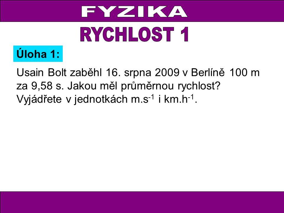 Usain Bolt zaběhl 16. srpna 2009 v Berlíně 100 m za 9,58 s. Jakou měl průměrnou rychlost? Vyjádřete v jednotkách m.s -1 i km.h -1. Úloha 1: