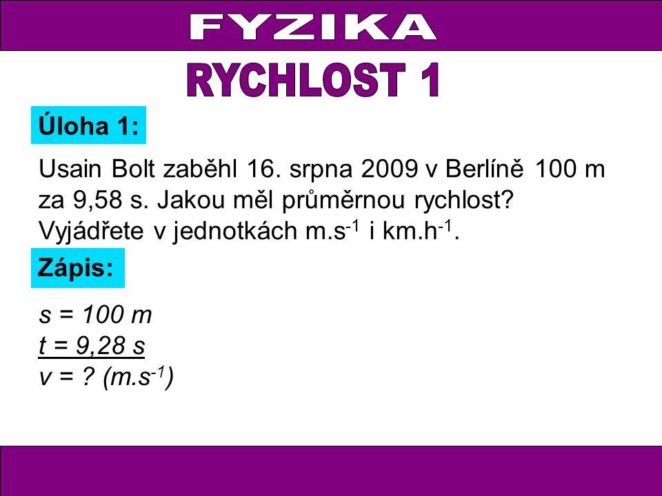 Usain Bolt zaběhl 16. srpna 2009 v Berlíně 100 m za 9,58 s. Jakou měl průměrnou rychlost? Vyjádřete v jednotkách m.s -1 i km.h -1. Úloha 1: Zápis: s =
