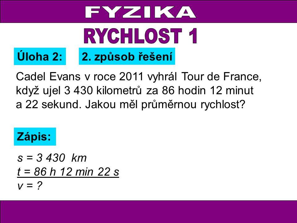 Úloha 2: Zápis: s = 3 430 km t = 86 h 12 min 22 s v = ? 2. způsob řešení Cadel Evans v roce 2011 vyhrál Tour de France, když ujel 3 430 kilometrů za 8