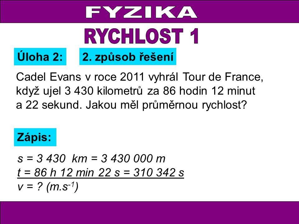 Úloha 2: Zápis: s = 3 430 km = 3 430 000 m t = 86 h 12 min 22 s = 310 342 s v = ? (m.s -1 ) 2. způsob řešení Cadel Evans v roce 2011 vyhrál Tour de Fr