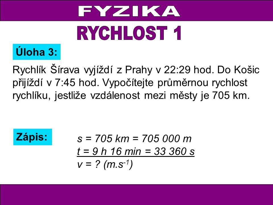 Úloha 3: Zápis: s = 705 km = 705 000 m t = 9 h 16 min = 33 360 s v = ? (m.s -1 ) Rychlík Šírava vyjíždí z Prahy v 22:29 hod. Do Košic přijíždí v 7:45