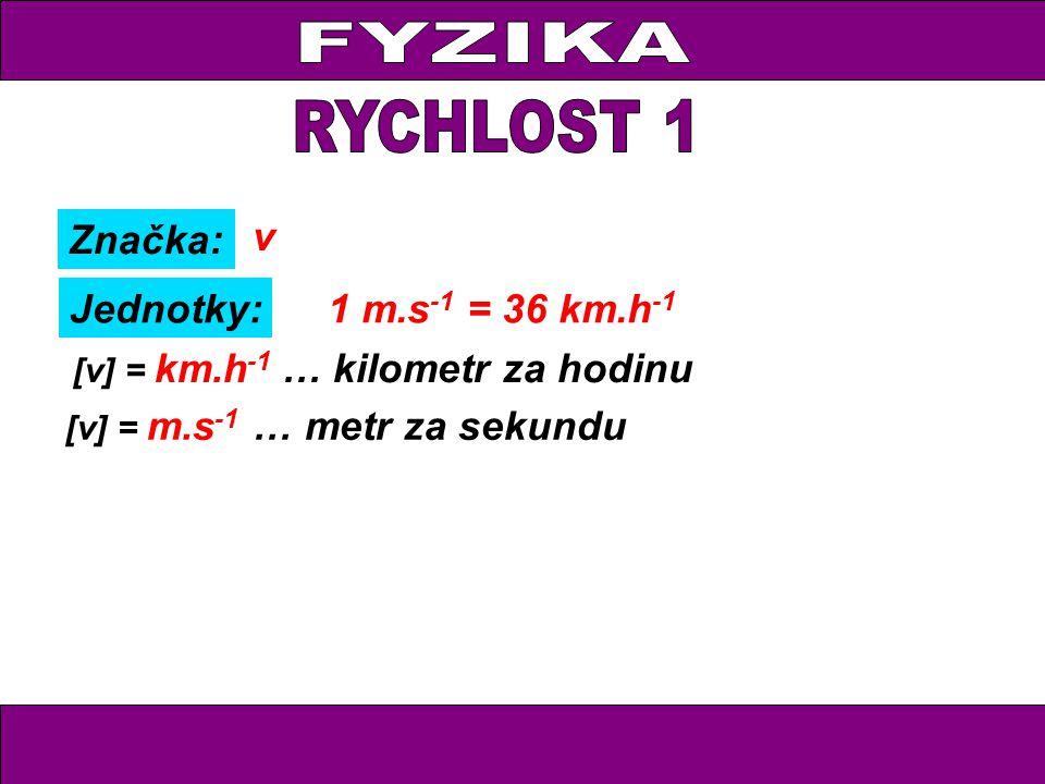 Značka: Jednotky: v [v] = m.s -1 … metr za sekundu [v] = km.h -1 … kilometr za hodinu 1 m.s -1 = 36 km.h -1