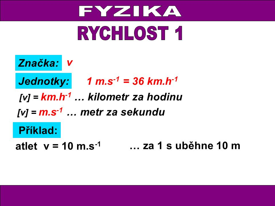 Značka: Jednotky: v [v] = m.s -1 … metr za sekundu Příklad: [v] = km.h -1 … kilometr za hodinu … za 1 h by uběhl 36 km v = 36 km.h -1 atlet v = 10 m.s -1 … za 1 s uběhne 10 m 1 m.s -1 = 36 km.h -1