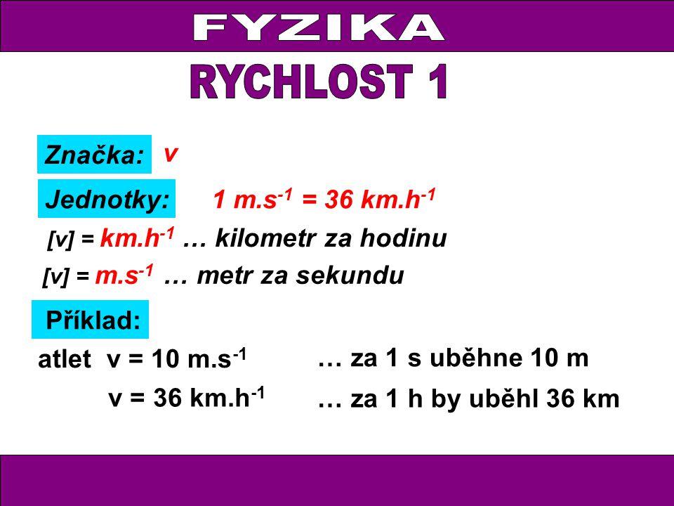 Značka: Jednotky: v [v] = m.s -1 … metr za sekundu Příklad: [v] = km.h -1 … kilometr za hodinu … za 1 h by uběhl 36 km v = 36 km.h -1 atlet v = 10 m.s