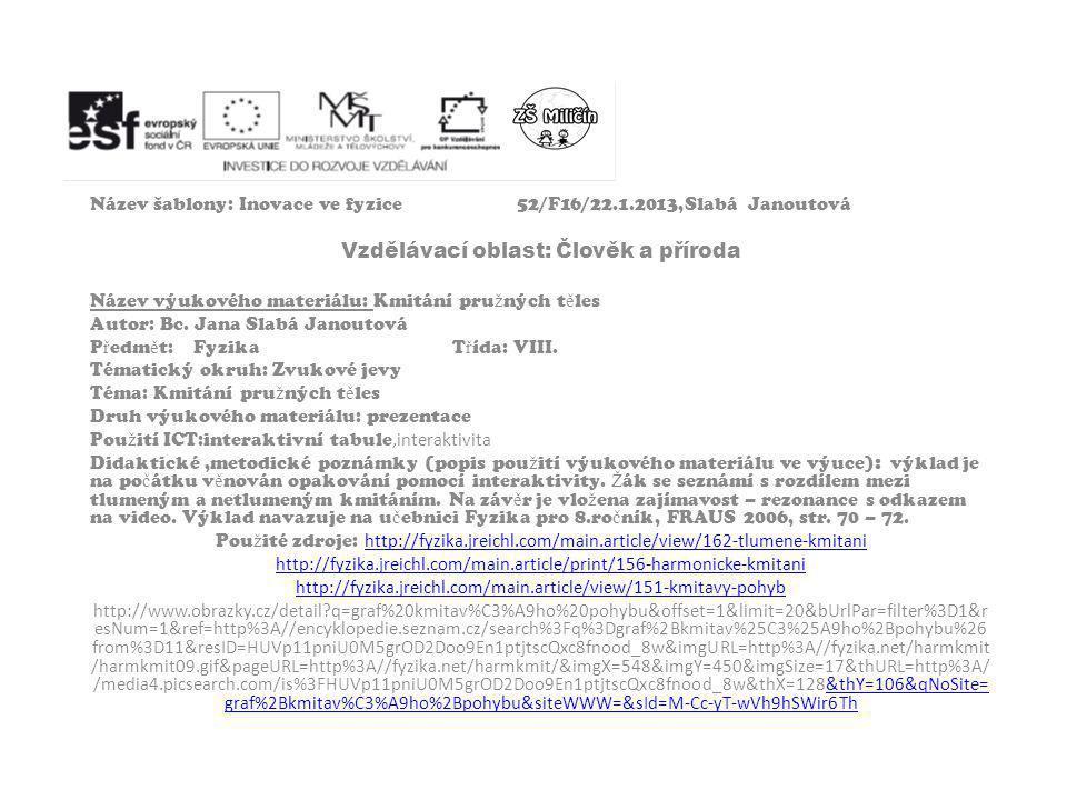 Název šablony: Inovace ve fyzice52/F16/22.1.2013,Slabá Janoutová Vzdělávací oblast: Člověk a příroda Název výukového materiálu: Kmitání pru ž ných t ě les Autor: Bc.