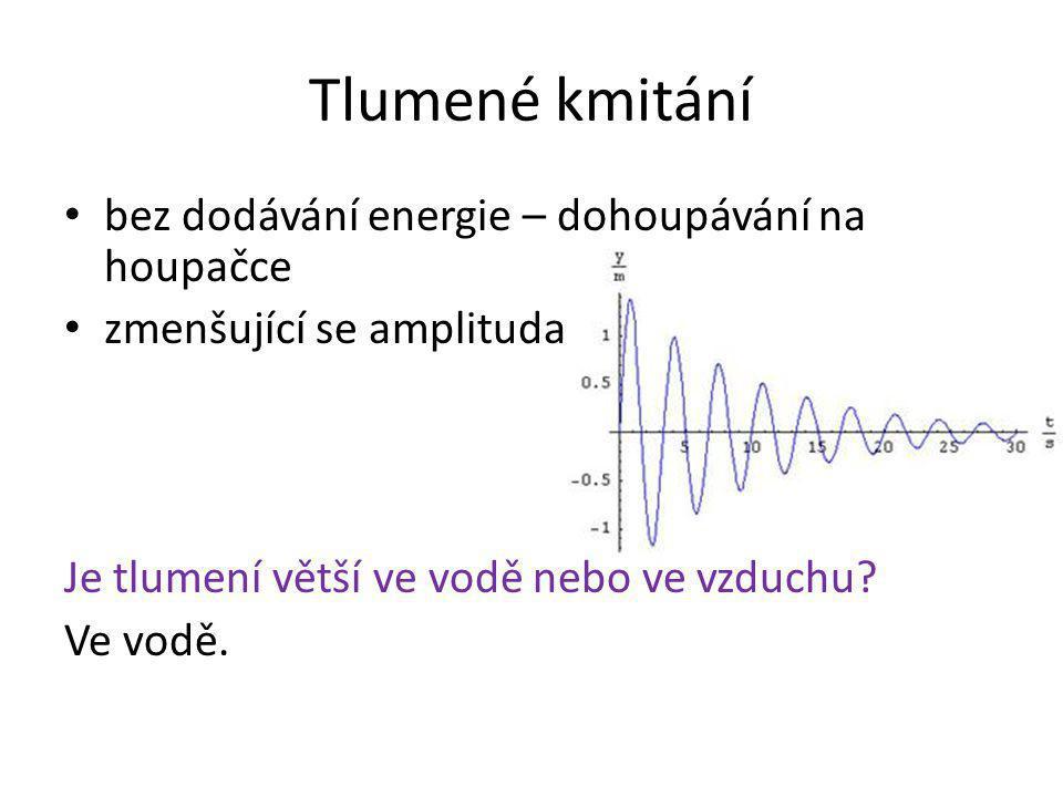 Netlumené kmitání je třeba neustále dodávat energii NUCENÉ KMITÁNÍ stálá velikost amplitudy