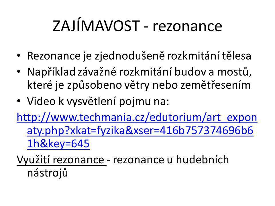 ZAJÍMAVOST - rezonance Rezonance je zjednodušeně rozkmitání tělesa Například závažné rozkmitání budov a mostů, které je způsobeno větry nebo zemětřesením Video k vysvětlení pojmu na: http://www.techmania.cz/edutorium/art_expon aty.php xkat=fyzika&xser=416b757374696b6 1h&key=645 Využití rezonance - rezonance u hudebních nástrojů