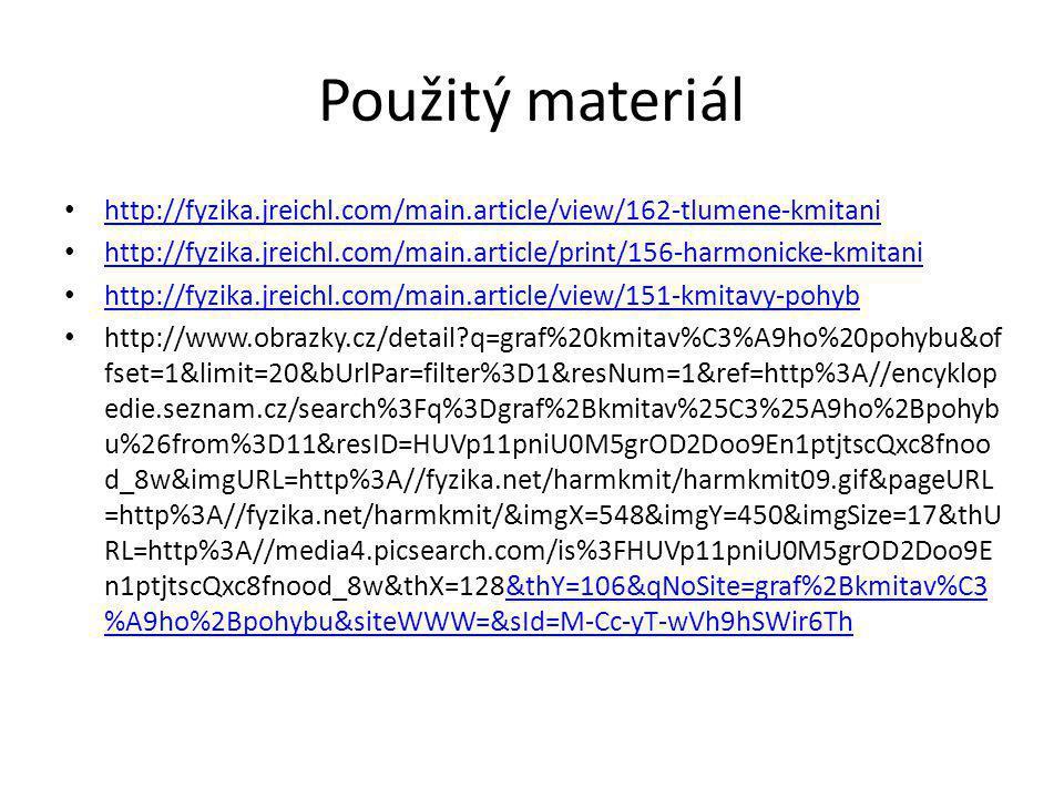 Použitý materiál http://fyzika.jreichl.com/main.article/view/162-tlumene-kmitani http://fyzika.jreichl.com/main.article/print/156-harmonicke-kmitani http://fyzika.jreichl.com/main.article/view/151-kmitavy-pohyb http://www.obrazky.cz/detail q=graf%20kmitav%C3%A9ho%20pohybu&of fset=1&limit=20&bUrlPar=filter%3D1&resNum=1&ref=http%3A//encyklop edie.seznam.cz/search%3Fq%3Dgraf%2Bkmitav%25C3%25A9ho%2Bpohyb u%26from%3D11&resID=HUVp11pniU0M5grOD2Doo9En1ptjtscQxc8fnoo d_8w&imgURL=http%3A//fyzika.net/harmkmit/harmkmit09.gif&pageURL =http%3A//fyzika.net/harmkmit/&imgX=548&imgY=450&imgSize=17&thU RL=http%3A//media4.picsearch.com/is%3FHUVp11pniU0M5grOD2Doo9E n1ptjtscQxc8fnood_8w&thX=128&thY=106&qNoSite=graf%2Bkmitav%C3 %A9ho%2Bpohybu&siteWWW=&sId=M-Cc-yT-wVh9hSWir6Th&thY=106&qNoSite=graf%2Bkmitav%C3 %A9ho%2Bpohybu&siteWWW=&sId=M-Cc-yT-wVh9hSWir6Th