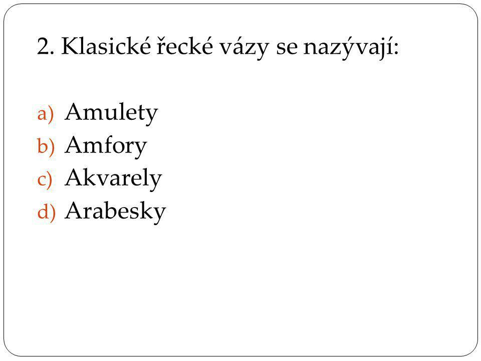 2. Klasické řecké vázy se nazývají: a) Amulety b) Amfory c) Akvarely d) Arabesky