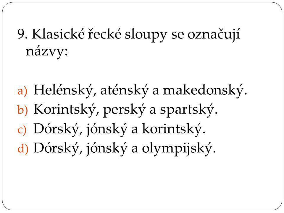 9. Klasické řecké sloupy se označují názvy: a) Helénský, aténský a makedonský. b) Korintský, perský a spartský. c) Dórský, jónský a korintský. d) Dórs
