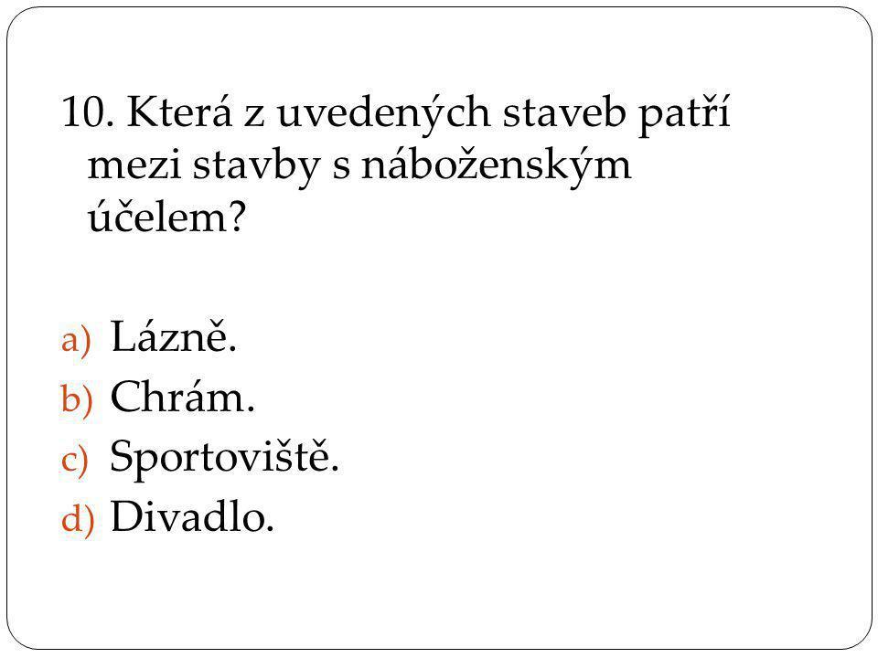10. Která z uvedených staveb patří mezi stavby s náboženským účelem? a) Lázně. b) Chrám. c) Sportoviště. d) Divadlo.