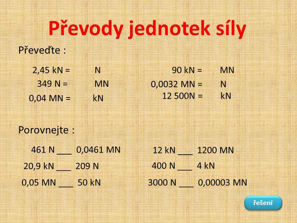 Převody jednotek síly 2,45 kN = N 0,0032 MN = N 349 N = MN 12 500N = kN 0,04 MN = kN 90 kN = MN Převeďte : Porovnejte : 461 N ___ 0,0461 MN 20,9 kN __