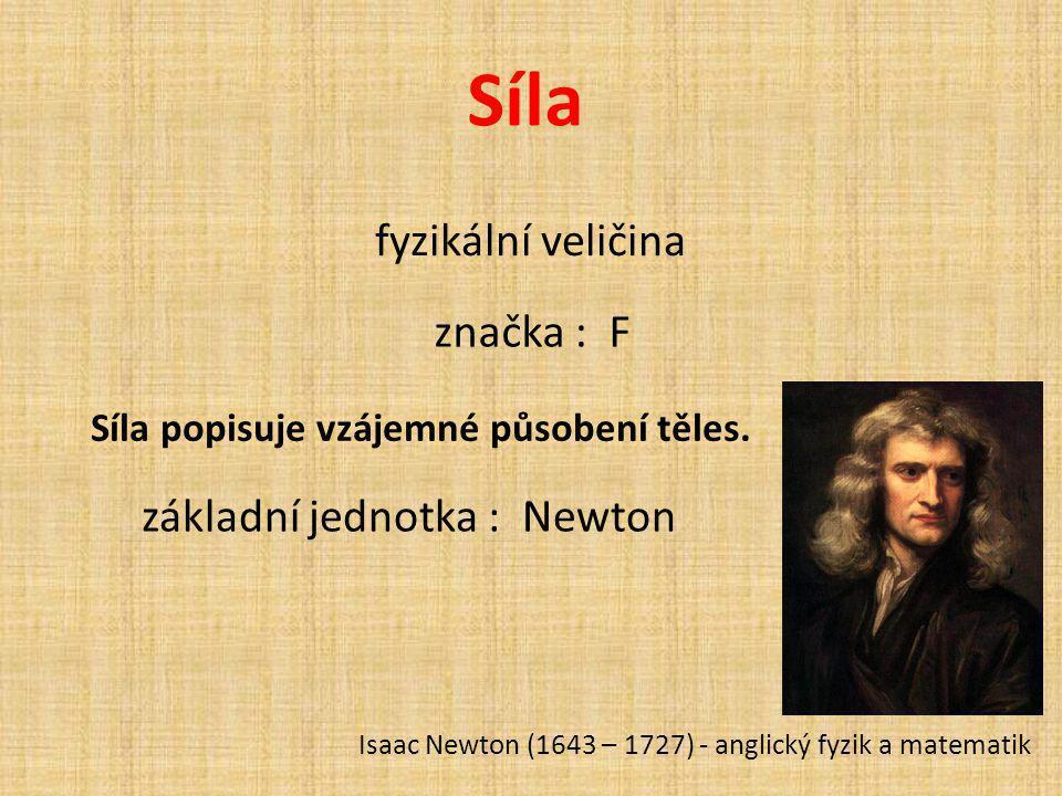 Síla fyzikální veličina Síla popisuje vzájemné působení těles. značka : F základní jednotka : Newton Isaac Newton (1643 – 1727) - anglický fyzik a mat