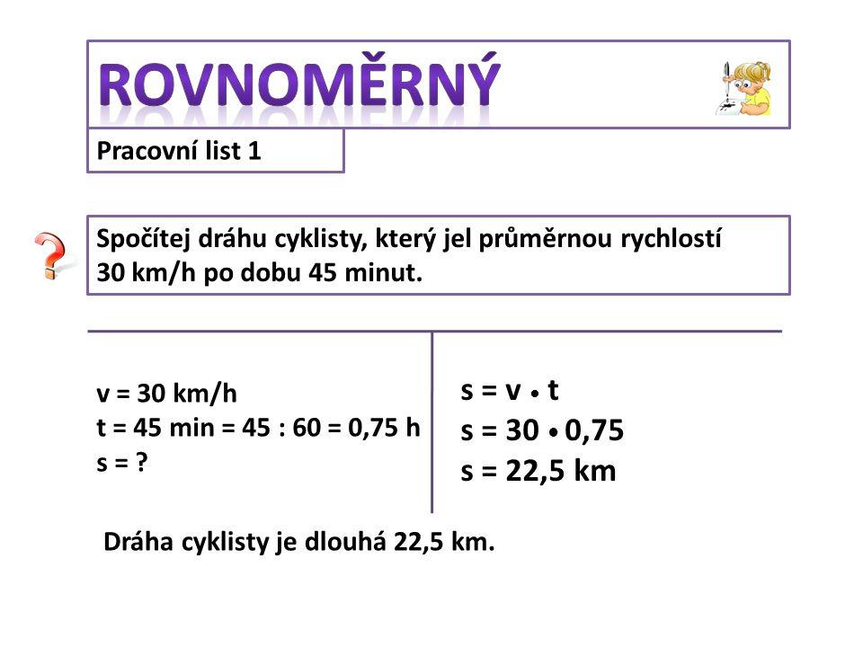 Pracovní list 1 Spočítej dráhu cyklisty, který jel průměrnou rychlostí 30 km/h po dobu 45 minut. v = 30 km/h t = 45 min = 45 : 60 = 0,75 h s = ? s = v