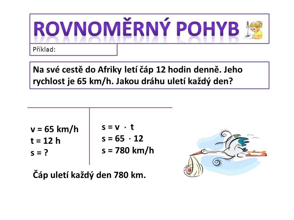 Příklad: Na své cestě do Afriky letí čáp 12 hodin denně. Jeho rychlost je 65 km/h. Jakou dráhu uletí každý den? v = 65 km/h t = 12 h s = ? s = v t s =