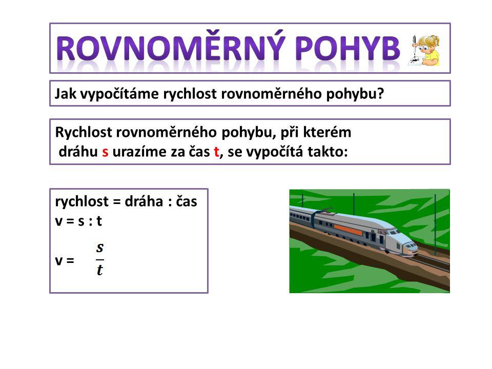 Jak vypočítáme rychlost rovnoměrného pohybu? Rychlost rovnoměrného pohybu, při kterém dráhu s urazíme za čas t, se vypočítá takto: rychlost = dráha :