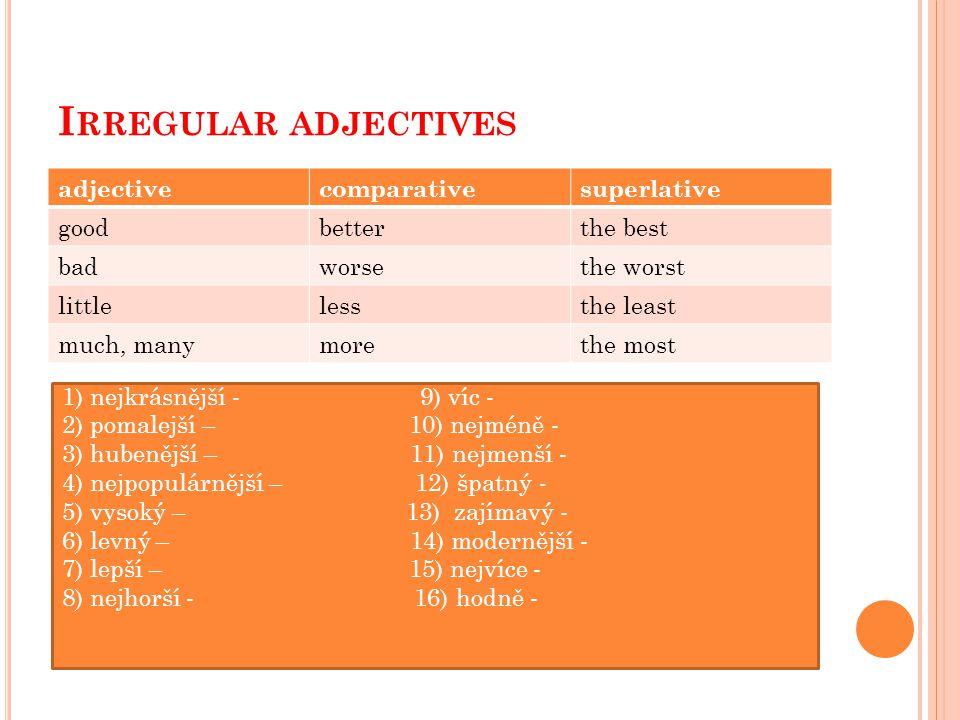 I RREGULAR ADJECTIVES adjectivecomparativesuperlative goodbetterthe best badworsethe worst littlelessthe least much, manymorethe most 1) nejkrásnější