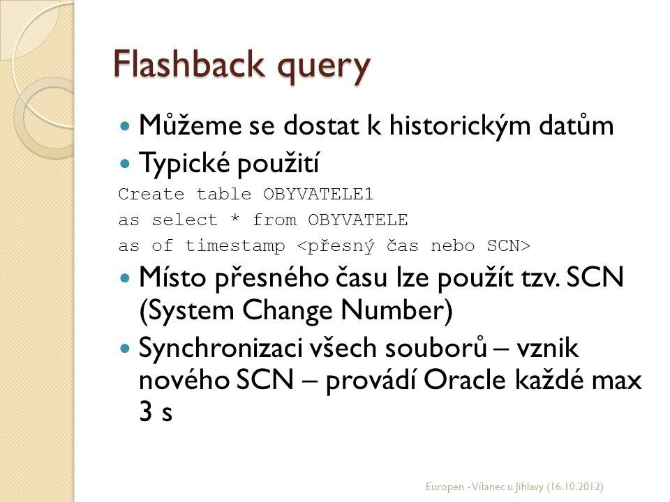 Flashback query Můžeme se dostat k historickým datům Typické použití Create table OBYVATELE1 as select * from OBYVATELE as of timestamp Místo přesného
