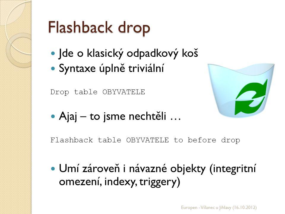 Flashback drop Jde o klasický odpadkový koš Syntaxe úplně triviální Drop table OBYVATELE Ajaj – to jsme nechtěli … Flashback table OBYVATELE to before