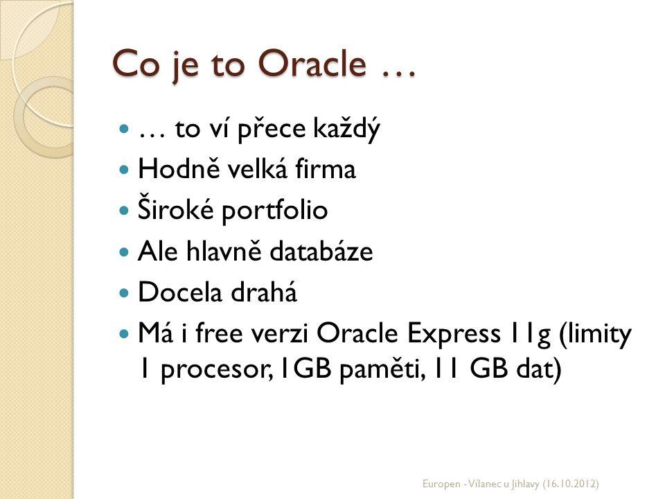 Co je to Oracle … … to ví přece každý Hodně velká firma Široké portfolio Ale hlavně databáze Docela drahá Má i free verzi Oracle Express 11g (limity 1