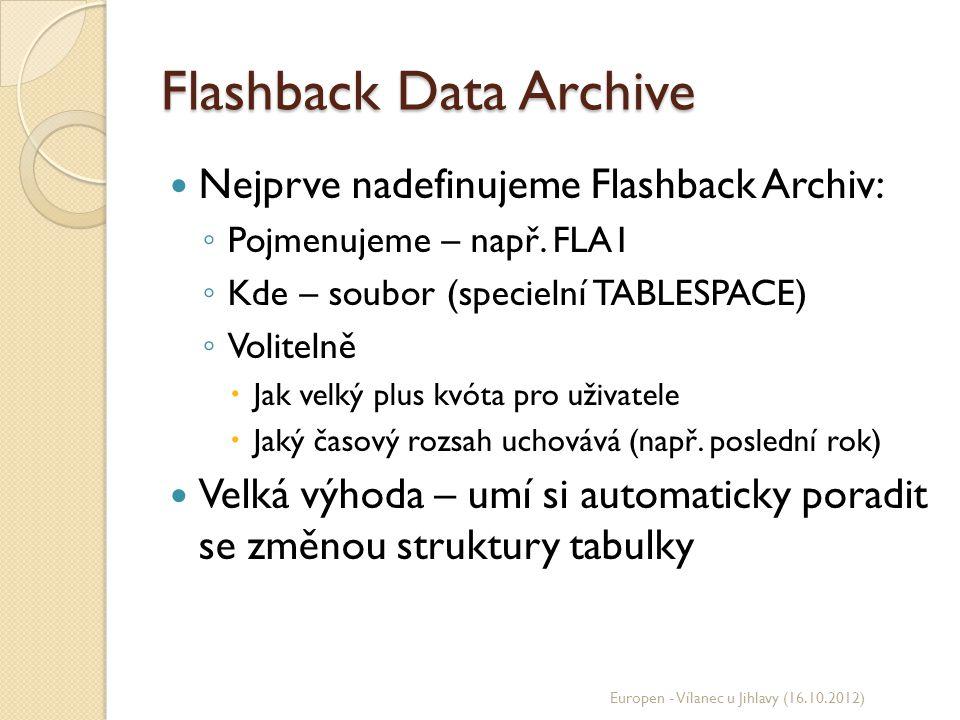 Flashback Data Archive Nejprve nadefinujeme Flashback Archiv: ◦ Pojmenujeme – např. FLA1 ◦ Kde – soubor (specielní TABLESPACE) ◦ Volitelně  Jak velký