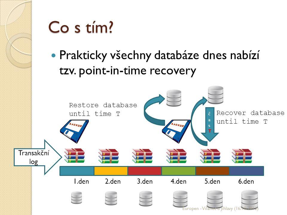 Co s tím? Prakticky všechny databáze dnes nabízí tzv. point-in-time recovery 1.den 2.den 3.den 4.den 5.den 6.den Transakční log časTčasT Restore datab