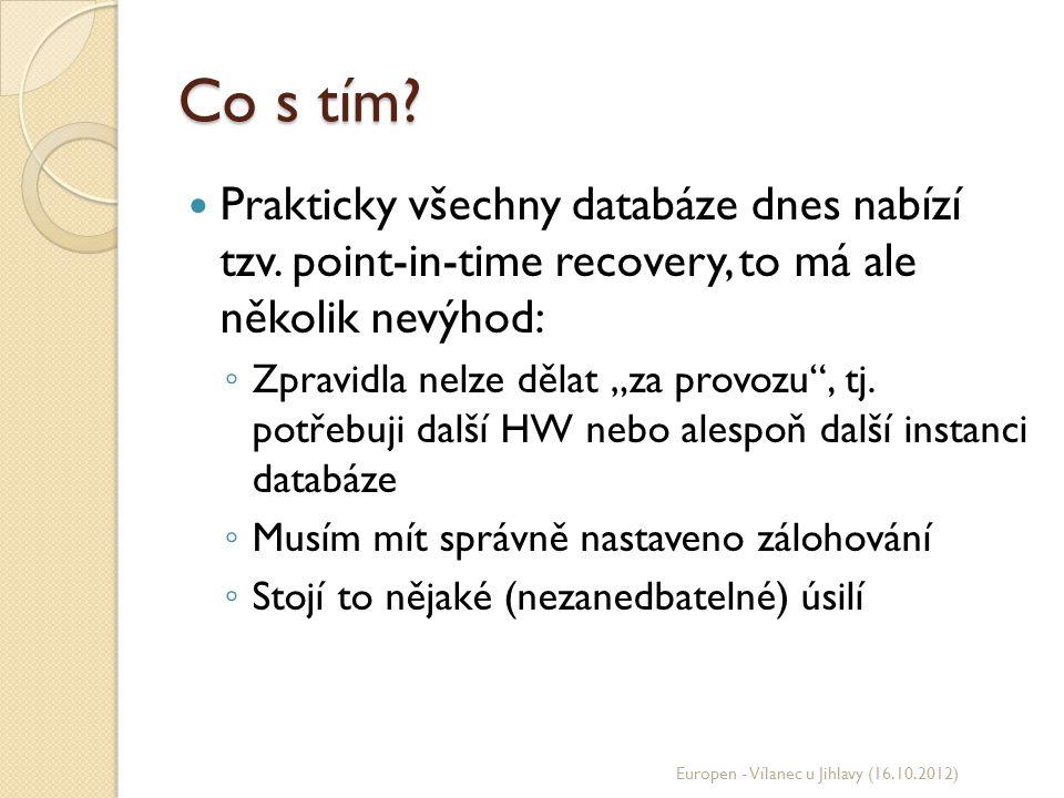 """Co s tím? Prakticky všechny databáze dnes nabízí tzv. point-in-time recovery, to má ale několik nevýhod: ◦ Zpravidla nelze dělat """"za provozu"""", tj. pot"""