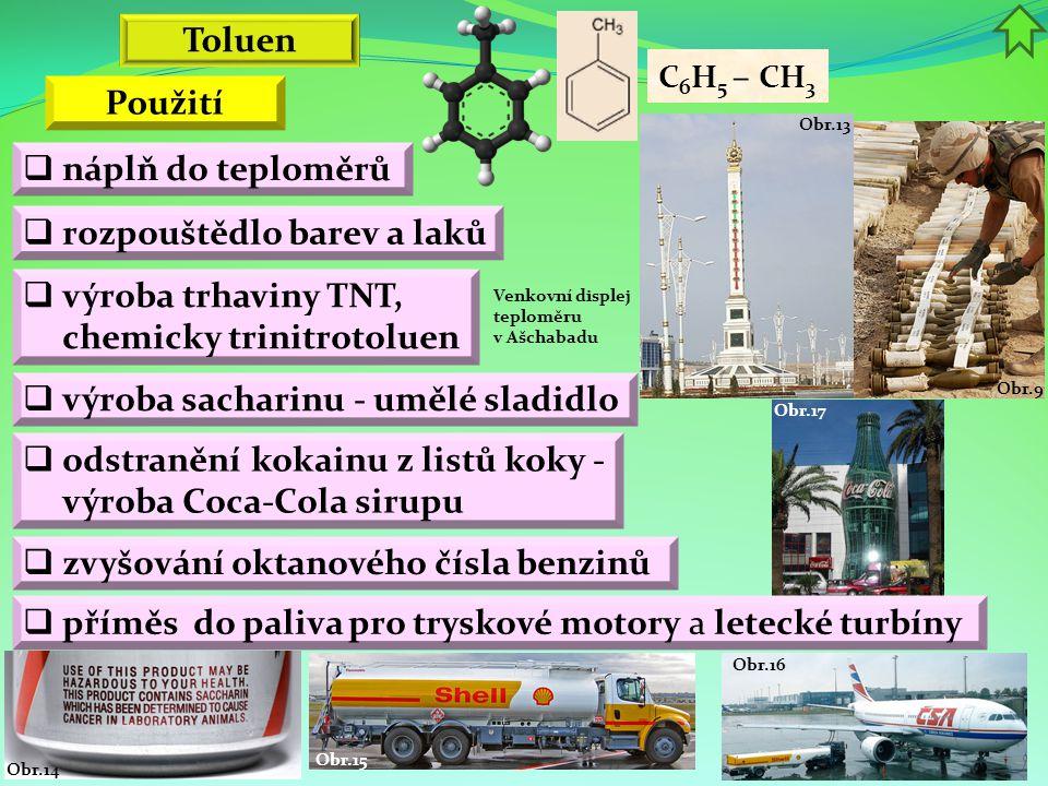 Obr.16 Obr.15 Obr.14 Obr.17 Obr.9 Obr.13 Toluen C 6 H 5 – CH 3  výroba trhaviny TNT, chemicky trinitrotoluen  náplň do teploměrů  rozpouštědlo bare