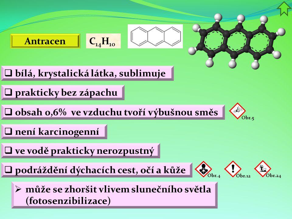 Antracen  obsah 0,6% ve vzduchu tvoří výbušnou směs Obr.4 C 14 H 10 Obr.12  bílá, krystalická látka, sublimuje  prakticky bez zápachu  není karcin