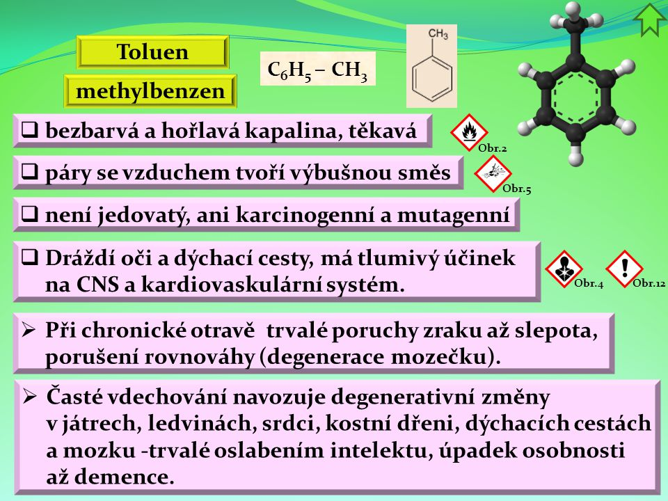Toluen  bezbarvá a hořlavá kapalina, těkavá  páry se vzduchem tvoří výbušnou směs  není jedovatý, ani karcinogenní a mutagenní  Dráždí oči a dýcha