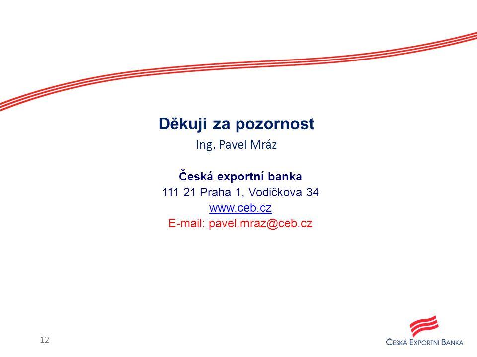 Česká exportní banka 111 21 Praha 1, Vodičkova 34 www.ceb.cz E-mail: pavel.mraz@ceb.cz Děkuji za pozornost Ing. Pavel Mráz 12