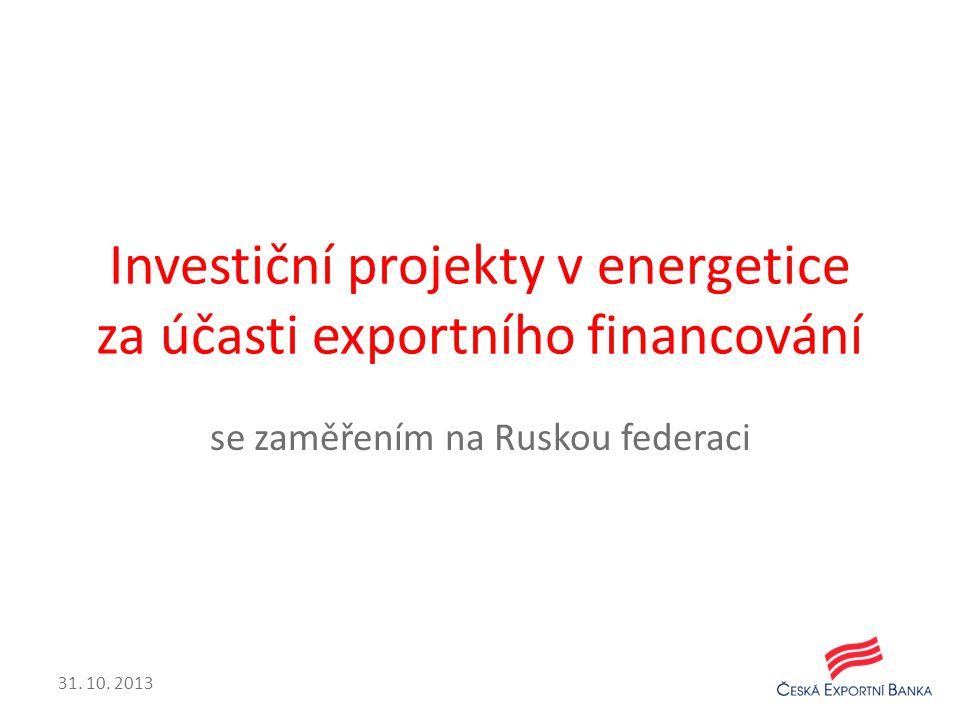 Investiční projekty v energetice za účasti exportního financování se zaměřením na Ruskou federaci 31. 10. 2013