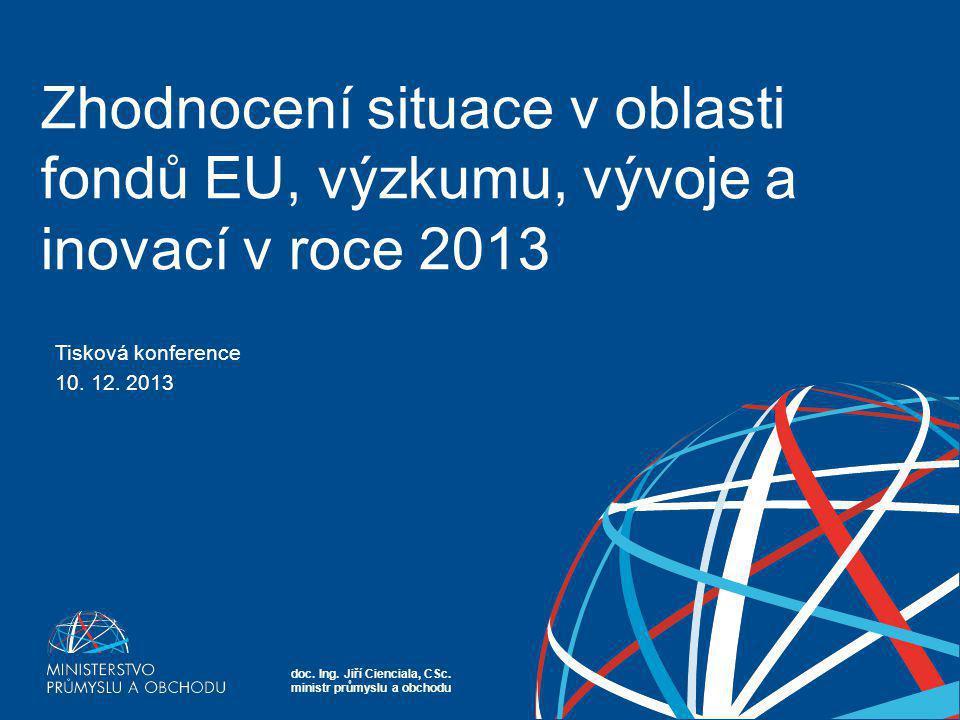 doc. Ing. Jiří Cienciala, CSc. ministr průmyslu a obchodu Zhodnocení situace v oblasti fondů EU, výzkumu, vývoje a inovací v roce 2013 Tisková konfere