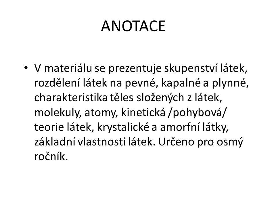 ANOTACE V materiálu se prezentuje skupenství látek, rozdělení látek na pevné, kapalné a plynné, charakteristika těles složených z látek, molekuly, atomy, kinetická /pohybová/ teorie látek, krystalické a amorfní látky, základní vlastnosti látek.