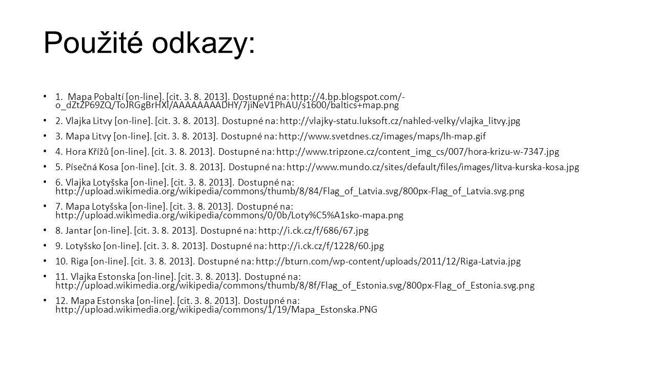 Použité odkazy: 1. Mapa Pobaltí [on-line]. [cit. 3. 8. 2013]. Dostupné na: http://4.bp.blogspot.com/- o_dZtZP69ZQ/ToJRGgBrHXI/AAAAAAAADHY/7jiNeV1PhAU/