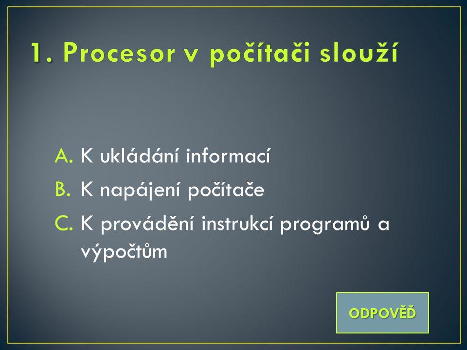 A.K ukládání informací B.K napájení počítače C.K provádění instrukcí programů a výpočtům ODPOVĚĎ