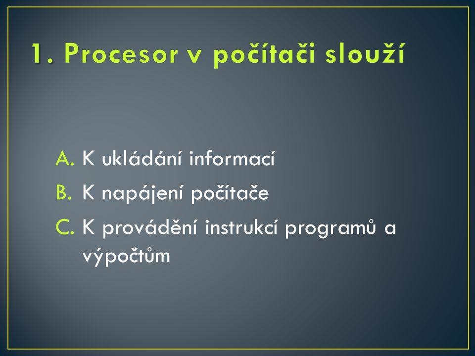 A.K ukládání informací B.K napájení počítače C.K provádění instrukcí programů a výpočtům