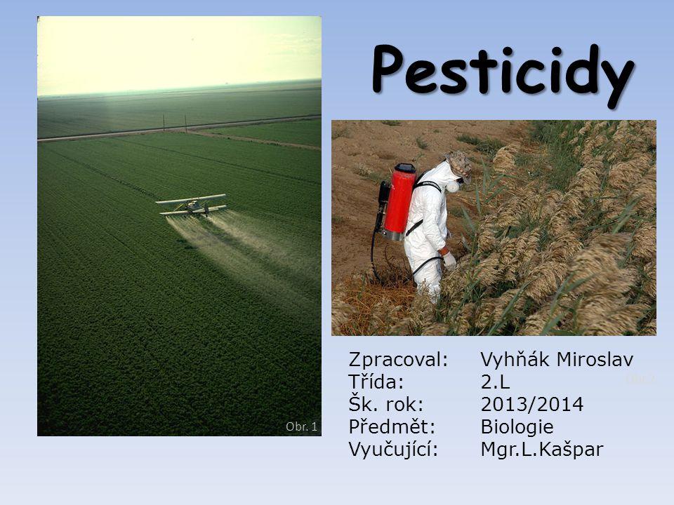 Pesticidy Obr. 1 Obr.2 Zpracoval:Vyhňák Miroslav Třída:2.L Šk. rok:2013/2014 Předmět:Biologie Vyučující:Mgr.L.Kašpar