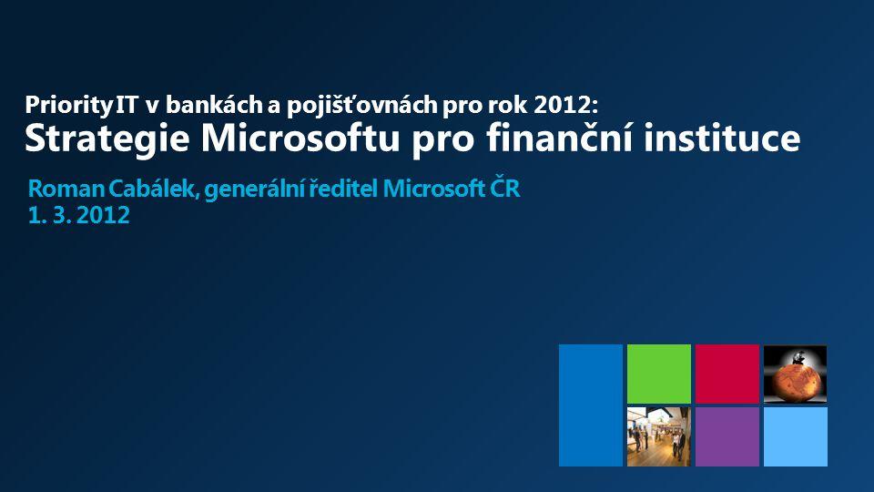 Priority IT v bankách a pojišťovnách pro rok 2012: Strategie Microsoftu pro finanční instituce Roman Cabálek, generální ředitel Microsoft ČR 1. 3. 201