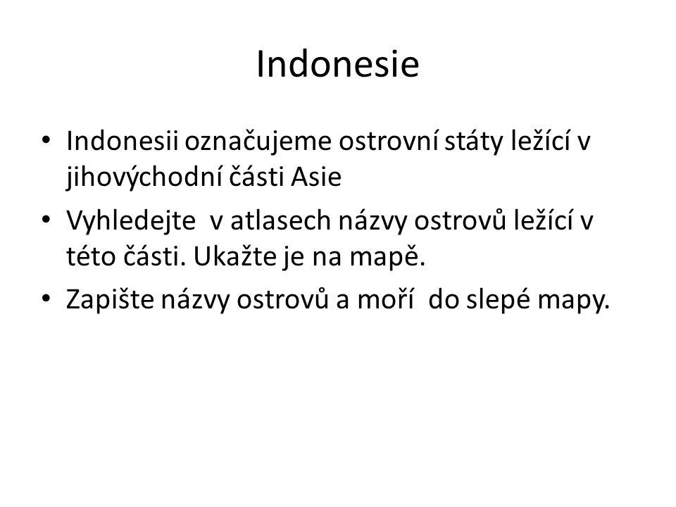 Indonesie Indonesii označujeme ostrovní státy ležící v jihovýchodní části Asie Vyhledejte v atlasech názvy ostrovů ležící v této části.