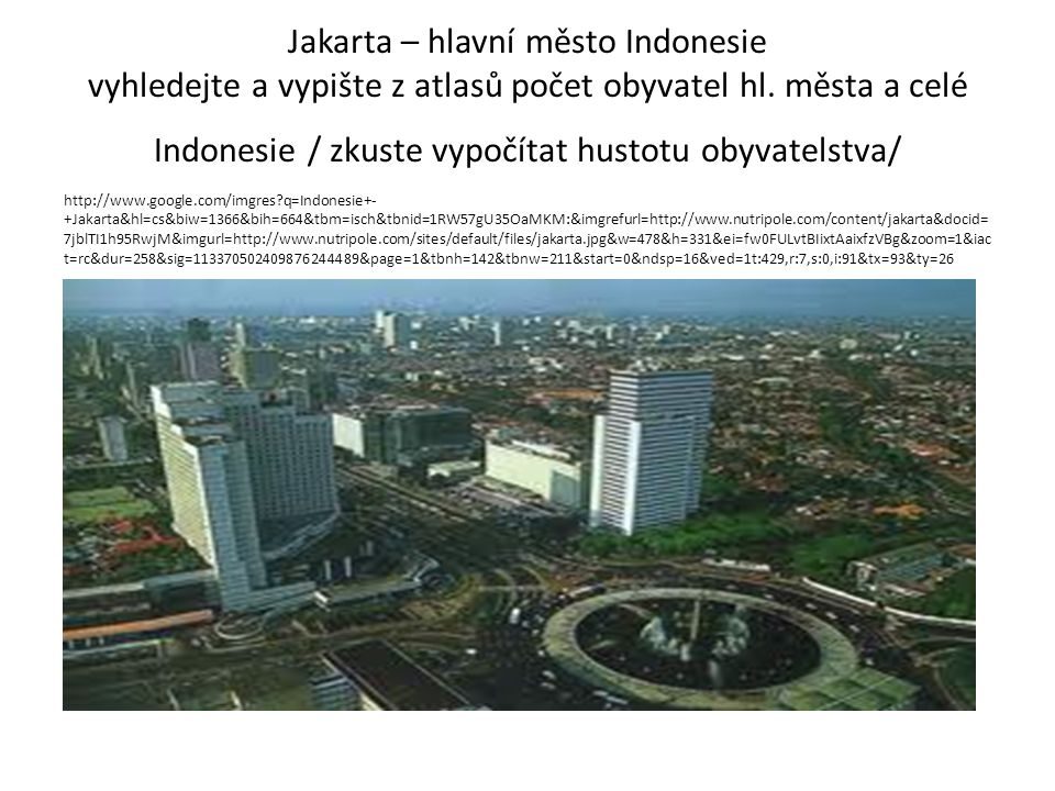 Jakarta – hlavní město Indonesie vyhledejte a vypište z atlasů počet obyvatel hl. města a celé Indonesie / zkuste vypočítat hustotu obyvatelstva/ http
