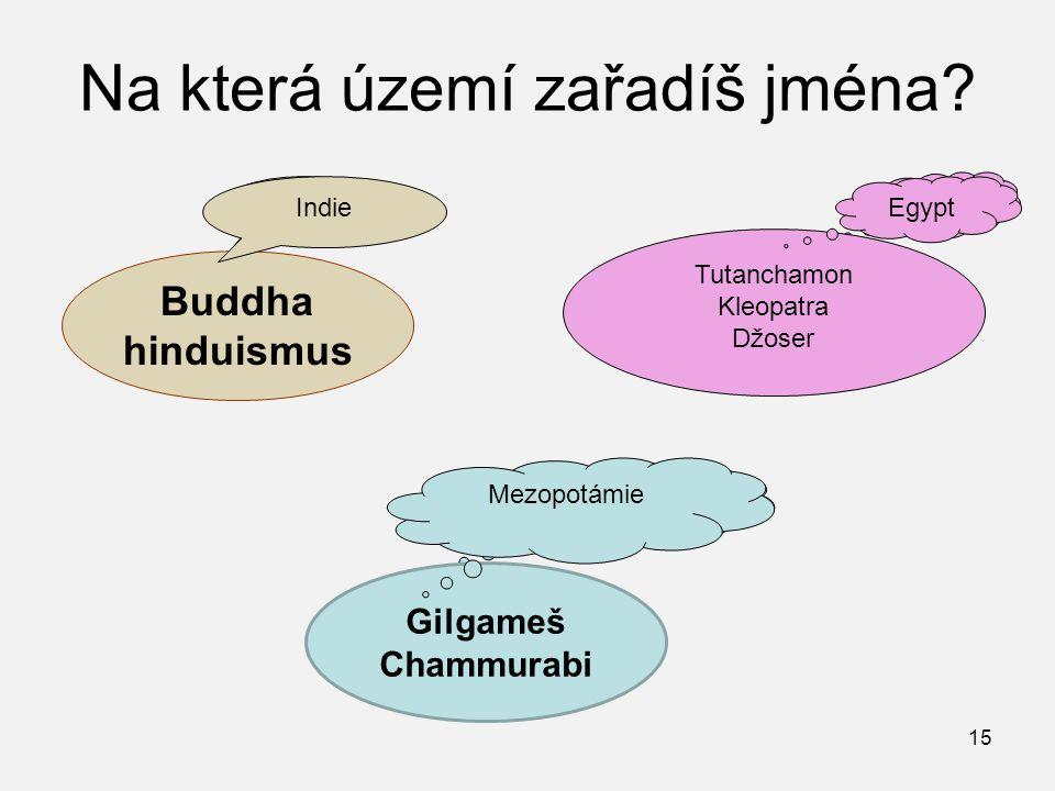 Na která území zařadíš jména? Buddha hinduismus ? ? ? Gilgameš Chammurabi Tutanchamon Kleopatra Džoser 15 Indie Egypt Mezopotámie
