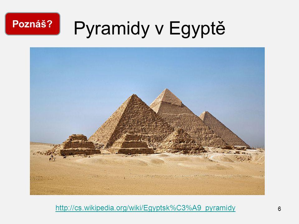 Pyramidy v Egyptě 6 Poznáš? http://cs.wikipedia.org/wiki/Egyptsk%C3%A9_pyramidy