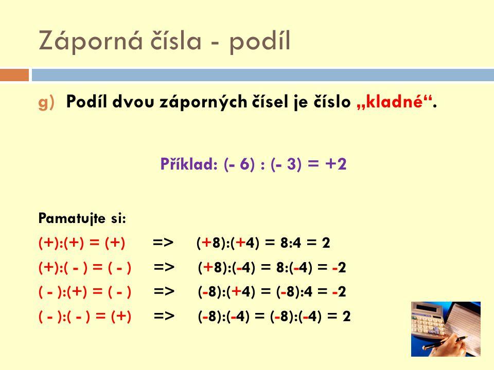 """Záporná čísla - podíl g)Podíl dvou záporných čísel je číslo """"kladné"""". Příklad: (- 6) : (- 3) = +2 Pamatujte si: (+):(+) = (+) => (+8):(+4) = 8:4 = 2 ("""