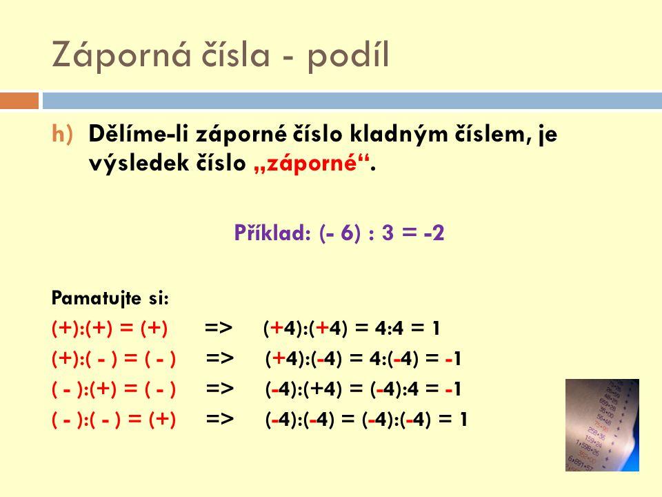 """Záporná čísla - podíl h)Dělíme-li záporné číslo kladným číslem, je výsledek číslo """"záporné"""". Příklad: (- 6) : 3 = -2 Pamatujte si: (+):(+) = (+) => (+"""