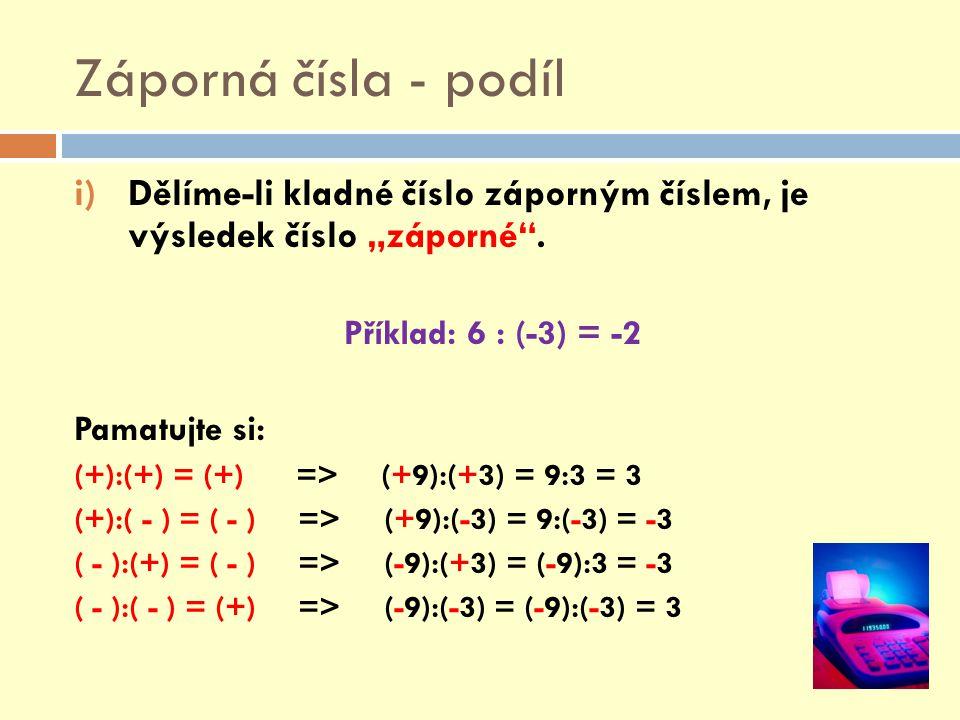 """Záporná čísla - podíl i)Dělíme-li kladné číslo záporným číslem, je výsledek číslo """"záporné"""". Příklad: 6 : (-3) = -2 Pamatujte si: (+):(+) = (+) => (+9"""