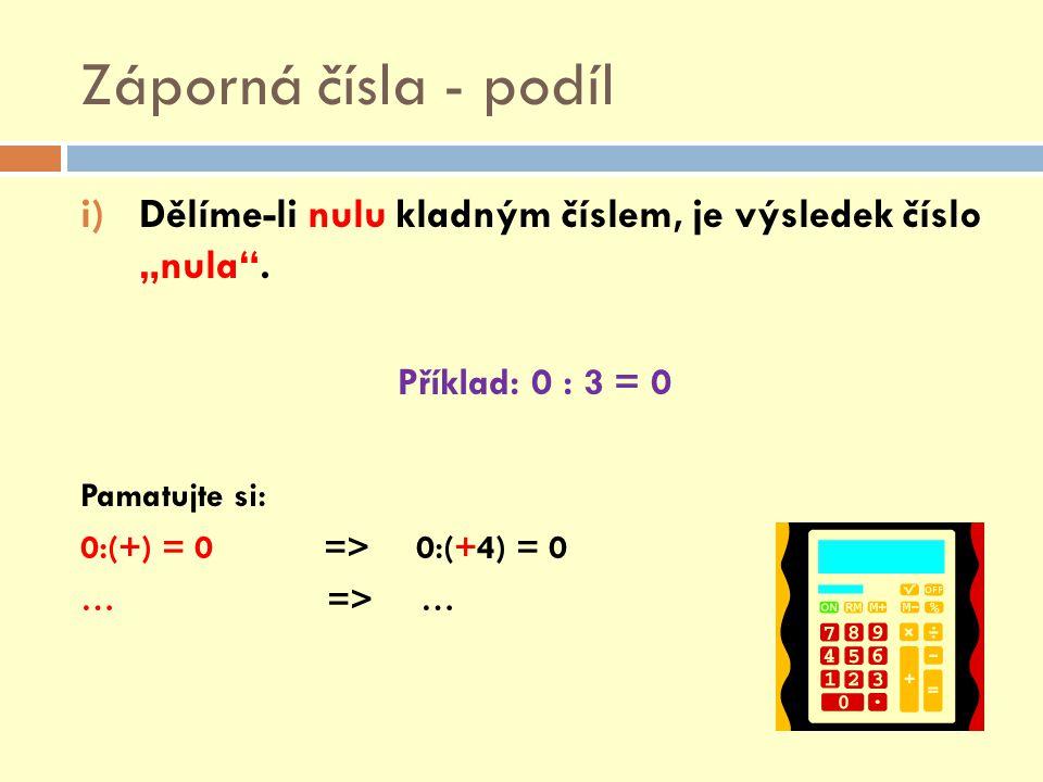 """Záporná čísla - podíl i)Dělíme-li nulu kladným číslem, je výsledek číslo """"nula"""". Příklad: 0 : 3 = 0 Pamatujte si: 0:(+) = 0 => 0:(+4) = 0 … => …"""