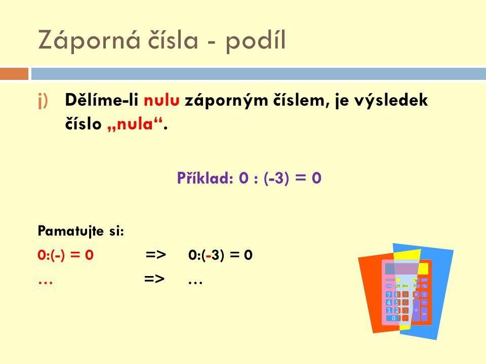 """Záporná čísla - podíl j)Dělíme-li nulu záporným číslem, je výsledek číslo """"nula"""". Příklad: 0 : (-3) = 0 Pamatujte si: 0:(-) = 0 => 0:(-3) = 0 … => …"""